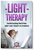 Light Therapy: Teach Me Everything I Need To Know About Light Therapy In 30 Minutes (Light Therapy - Season Affective Disorder - SAD - Vitamin D)