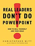 img - for By Christopher Witt Real Leaders Don't Do PowerPoint: How to Sell Yourself and Your Ideas (1St Edition) book / textbook / text book