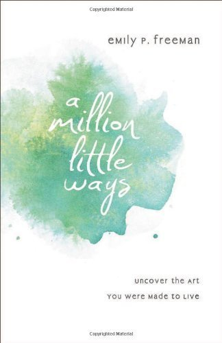 By Emily P. Freeman - Million Little Ways, A: Uncover the Art You Were Made to Live (9.1.2013)
