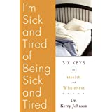 I'm Sick and Tired of Being Sick and Tired: Six Keys to Health and Wellness ~ Dr. Kerry L. Johnson