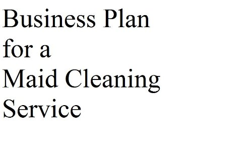 Business Plan for a Maid Cleaning Service (Professional Fill-in-the-Blank Business Plans by type of business)
