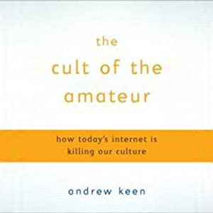 The Cult of the Amateur: How Today's Internet Is Killing Our Culture | [Andrew Keen]