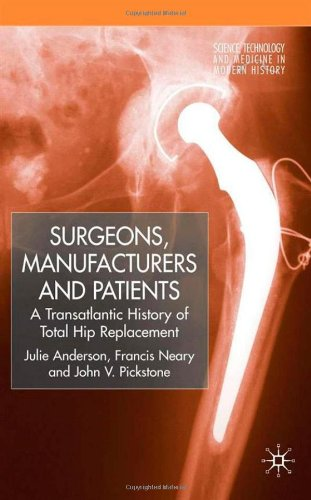 Surgeons, Manufacturers and Patients: A Transatlantic History of Total Hip Replacement (Science, Technology and Medicine in Modern History)