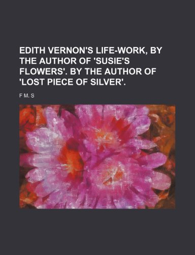 Edith Vernon's life-work, by the author of 'Susie's flowers'. By the author of 'Lost piece of Silver'.