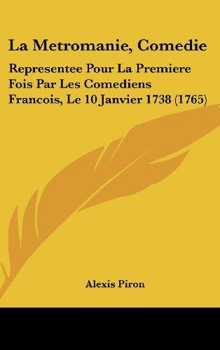 La Metromanie, Comedie: Representee Pour La Premiere Fois Par Les Comediens Francois, Le 10 Janvier 1738 (1765)