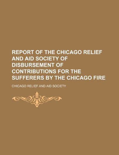 Report of the Chicago Relief and Aid Society of disbursement of contributions for the sufferers by the Chicago fire