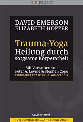 Trauma-Yoga: Heilung durch sorgsame Körperarbeit. Therapiebegleitende Übungen für Traumatherapeuten, Yogalehrer und alle, die ihren Körper heilen ... ... Cope. Einführung von Bessel A. van der Kolk