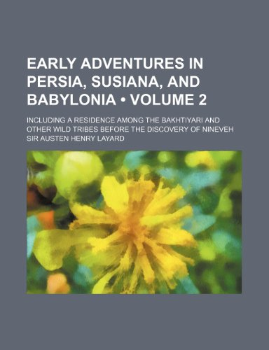 Early Adventures in Persia, Susiana, and Babylonia (Volume 2); Including a Residence Among the Bakhtiyari and Other Wild Tribes Before the Discovery o