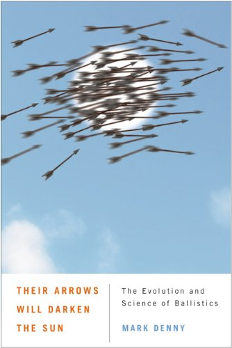 Their Arrows Will Darken the Sun - The Evolution and Science of Ballistics