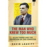 The Man Who Knew Too Much: Alan Turing and the invention of computers: Alan Turing and the Invention of the Computerby David Leavitt
