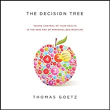 The Decision Tree: Taking Control of Your Health in the New Era of Personalized Medicine (       UNABRIDGED) by Thomas Goetz Narrated by Joe Plummer