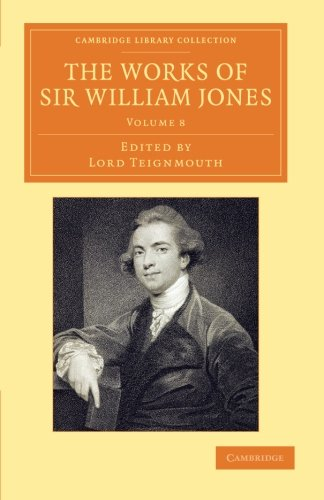 The Works of Sir William Jones 13 Volume Set: The Works of Sir William Jones: With the Life of the Author by Lord Teignmouth: Volume 8 (Cambridge ... Perspectives from the Royal Asiatic Society)