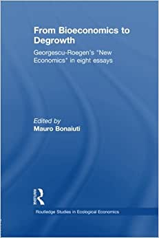 From Bioeconomics To Degrowth: Georgescu-Roegen's 'New Economics' In Eight Essays (Routledge Studies In Ecological Economics)