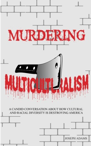 Murdering Multiculturalism: A candid conversation on how cultural and racial diversity is destroying America