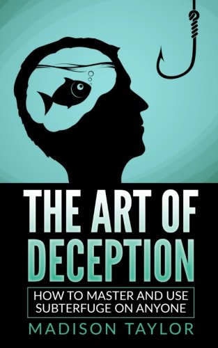 The Art Of Deception: How To Master And Use Subterfuge On Anyone
