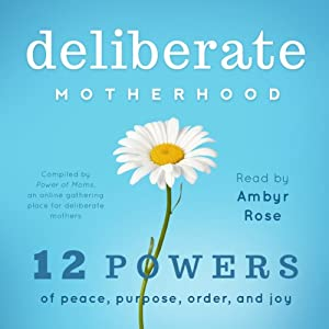 Deliberate Motherhood: 12 Key Powers of Peace, Purpose, Order & Joy | [The Power of Moms]