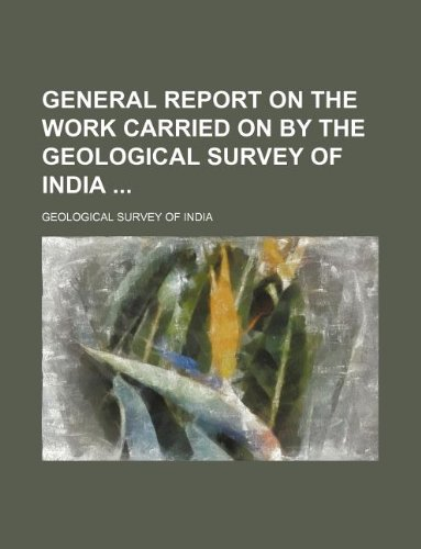 General report on the work carried on by the Geological Survey of India