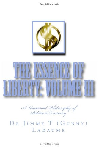 The Essence of Liberty: Volume III: A Universal Philosophy of Political Economy (Liberty: A Universal Political Ethic) (Volume 3)