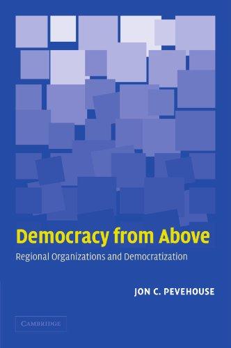 Democracy from Above: Regional Organizations and Democratization