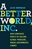 img - for A Better World, Inc.: How Companies Profit by Solving Global Problems...Where Governments Cannot book / textbook / text book