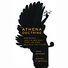 The Athena Doctrine: How Women (and the Men Who Think Like Them) Will Rule the Future (       UNABRIDGED) by John Gerzema, Michael D'Antonio Narrated by Jeff Woodman