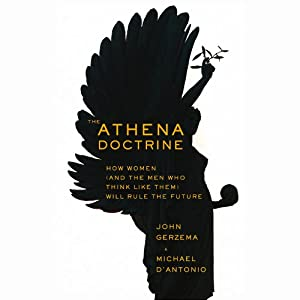 The Athena Doctrine: How Women (and the Men Who Think Like Them) Will Rule the Future | [John Gerzema, Michael D'Antonio]
