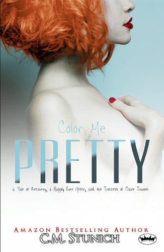 C.M. Stunich - Color Me Pretty: a Tale of Recovery, a Happily Ever After, and the Success of Claire Simone (A Duet)