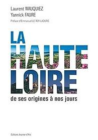La Haute-Loire. De ses origines à nos jours - Laurent Wauquiez,Yannick Faure