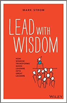 Lead With Wisdom: How Wisdom Transforms Good Leaders Into Great Leaders