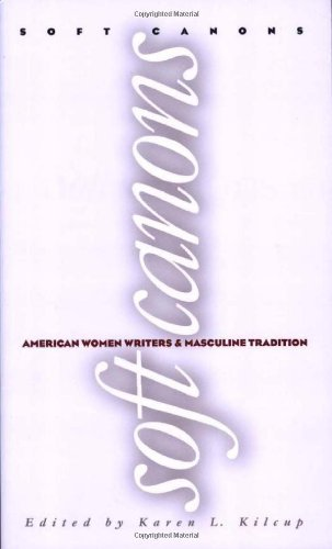 Soft Canons: American Women Writers: American Women Writers and Masculine Tradition