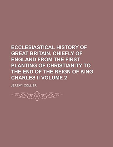 Ecclesiastical History of Great Britain, Chiefly of England from the First Planting of Christianity to the End of the Reign of King Charles II Volume 2