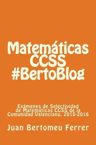Matematicas CCSS #BertoBlog: Examenes de Selectividad de Matematicas CCSS de la Comunidad Valenciana. 2010-2016  [Bertomeu Ferrer, Juan] (Tapa Blanda)