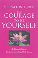 Courage to Be Yourself: A Woman's Guide to Emotional Strength and Self-Esteem