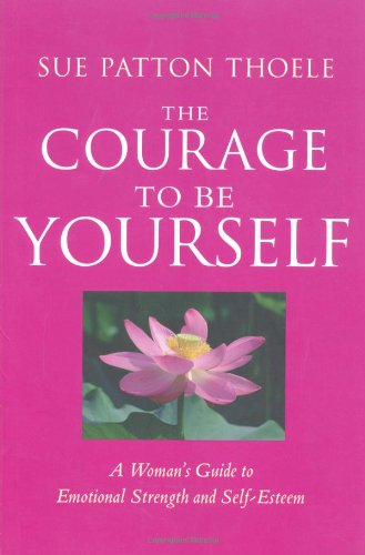 The Courage to Be Yourself: A Woman&#8217;s Guide to Emotional Strength and Self-Esteem