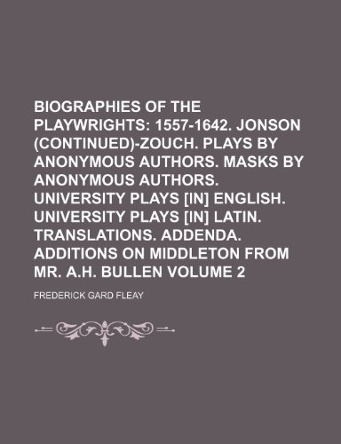 Biographies of the Playwrights; 1557-1642. Jonson (Continued)-Zouch. Plays by Anonymous Authors. Masks by Anonymous Authors. University Plays [In] ... Translations. Addenda. Additions on Volume 2