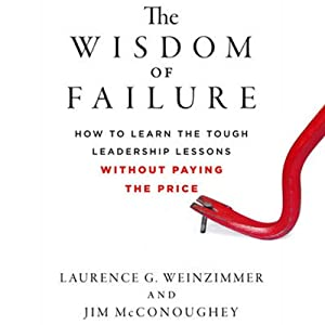 The Wisdom of Failure: How to Learn the Tough Leadership Lessons Without Paying the Price | [Laurence G. Weinzimmer, Jim McConoughey]