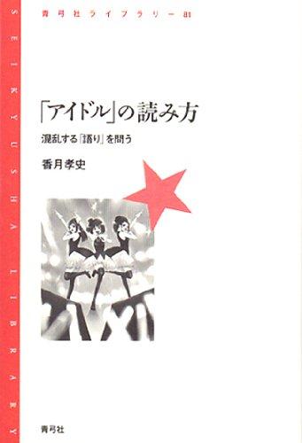「アイドル」の読み方: 混乱する「語り」を問う (青弓社ライブラリー 81)
