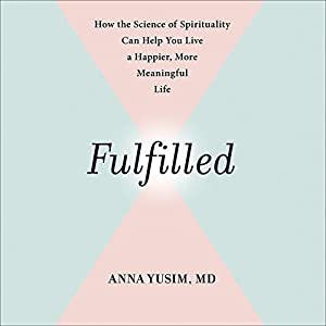 Fulfilled: How the Science of Spirituality Can Help You Live a Happier, More Meaningful Life Hörbuch von Anna Yusim, Eben Alexander - foreword Gesprochen von: Anna Yusim