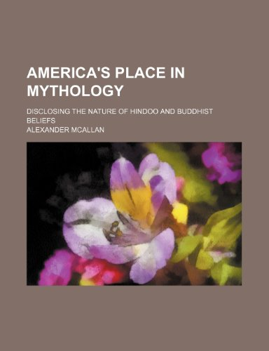 America's Place in Mythology; Disclosing the Nature of Hindoo and Buddhist Beliefs
