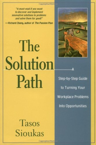 The Solution Path: A Step-By-Step Guide to Turning Your Workplace Problems Into Opportunities, by Tasos Sioukas