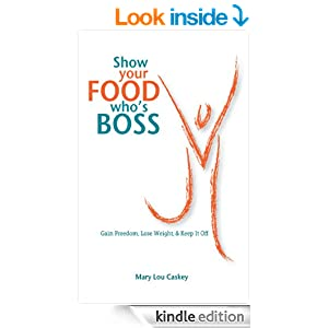 Show Your Food Who's Boss: Gain Freedom, Lose Weight & Keep It Off