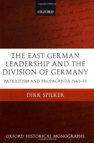 The East German Leadership and the Division of Germany: Patriotism and Propaganda 1945-1953 (Oxford Historical Monographs)