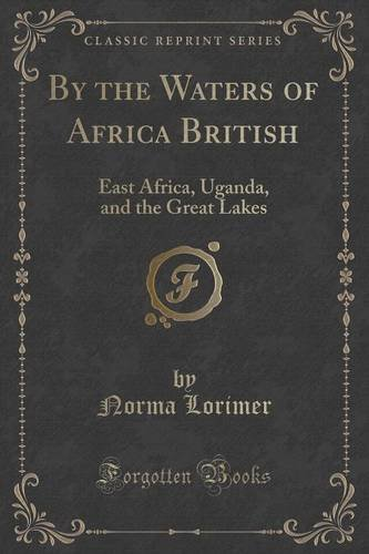 By the Waters of Africa British: East Africa, Uganda, and the Great Lakes (Classic Reprint)