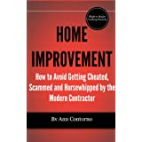 Home Improvement: How to Avoid Getting Cheated, Scammed and Horsewhipped by the Modern Contractor