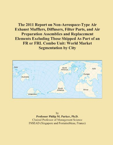 The 2011 Report on Non-Aerospace-Type Air Exhaust Mufflers, Diffusers, Filter Parts, and Air Preparation Assemblies and Replacement Elements Excluding ... Combo Unit: World Market Segmentation by City