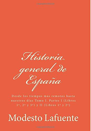 Historia general de Espa a: Desde los tiempos m s remotos hasta nuestros d as Tomo I. Partes I (Libros 1, 2 y 3) y II (Libros 1 y 2) (Spanish Edition)