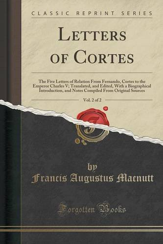 Letters of Cortes, Vol. 2 of 2: The Five Letters of Relation From Fernando, Cortes to the Emperor Charles V; Translated, and Edited, With a ... From Original Sources (Classic Reprint)