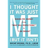 "I Thought It Was Just Me (but it isn't): Making the Journey from ""What Will People Think?"" to ""I Am Enough""by Brene Brown"