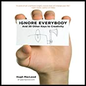 Ignore Everybody: And 39 Other Keys to Creativity | [Hugh MacLeod]