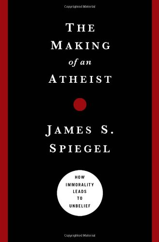 The Making of an Atheist: How Immorality Leads to Unbelief, James S. Spiegel